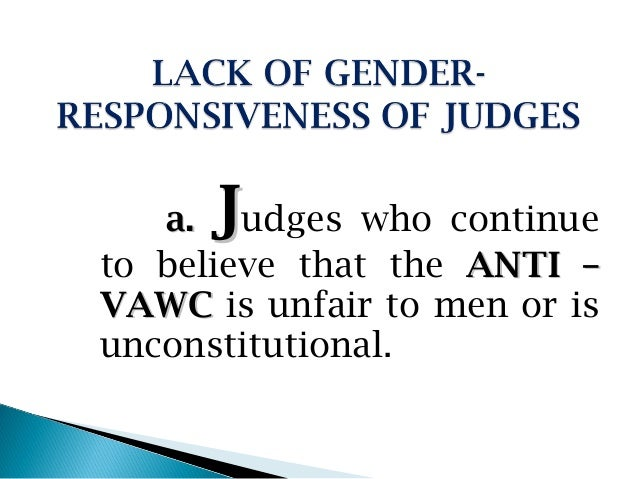 J   a. udges who continueto believe that the ANTI –VAWC is unfair to men or isunconstitutional.
