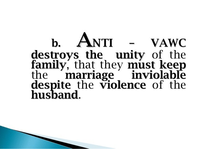 b.   ANTI      – VAWCdestroys the unity of thefamily, that they must keepfamilythe   marriage    inviolabledespite the vio...
