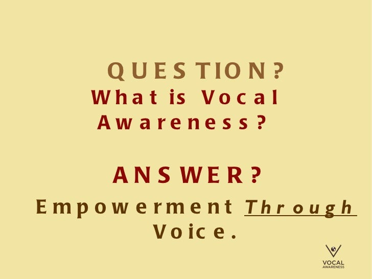 QUESTION?   What is Vocal Awareness? ANSWER?   Empowerment  Through  Voice.