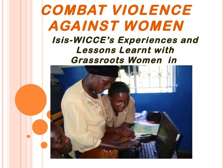 USING  ICTS TO COMBAT VIOLENCE AGAINST WOMEN Isis-WICCE's Experiences and Lessons Learnt with Grassroots Women  in  Uganda .
