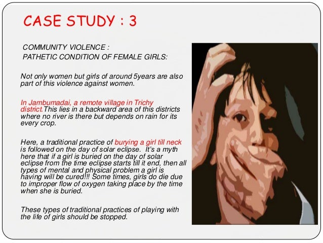 CASE STUDY : 3 COMMUNITY VIOLENCE : PATHETIC CONDITION OF FEMALE GIRLS: Not only women but girls of around 5years are also...
