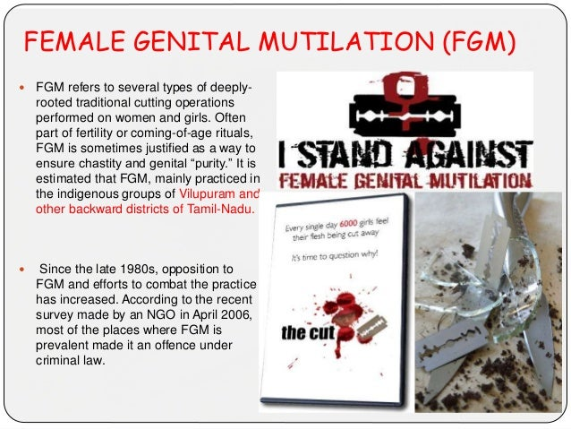 FEMALE GENITAL MUTILATION (FGM)  FGM refers to several types of deeply- rooted traditional cutting operations performed o...