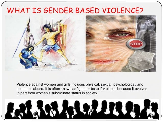 WHAT IS GENDER BASED VIOLENCE? Violence against women and girls includes physical, sexual, psychological, and economic abu...