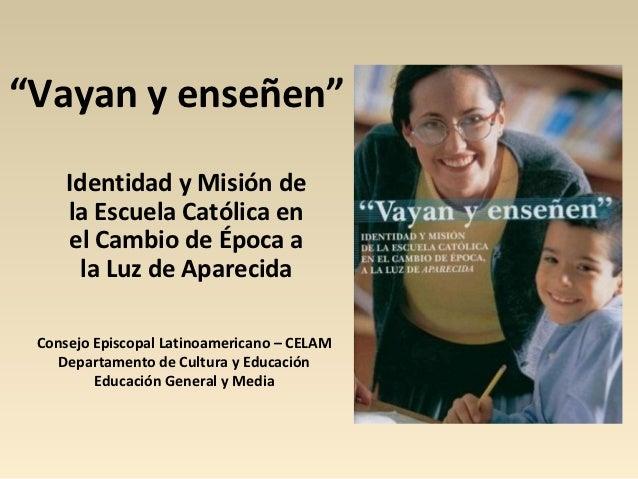 """""""Vayan y enseñen""""     Identidad y Misión de     la Escuela Católica en     el Cambio de Época a      la Luz de Aparecida C..."""