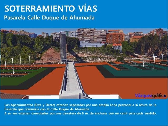 SOTERRAMIENTO VÍAS Pasarela Calle Duque de Ahumada Los Aparcamientos (Este y Oeste) estarían separados por una amplia zona...