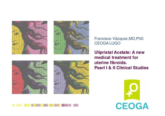 Francisco Vázquez,MD,PhD CEOGA LUGO  Ulipristal Acetate: A new medical treatment for uterine fibroids. Pearl I & II Clinic...