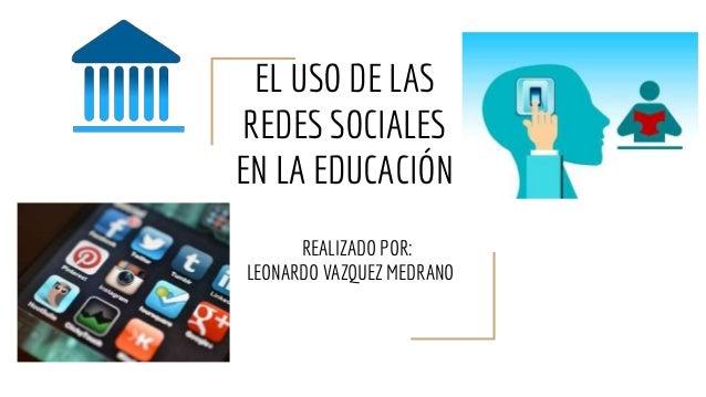 EL USO DE LAS REDES SOCIALES EN LA EDUCACIÓN REALIZADO POR: LEONARDO VAZQUEZ MEDRANO