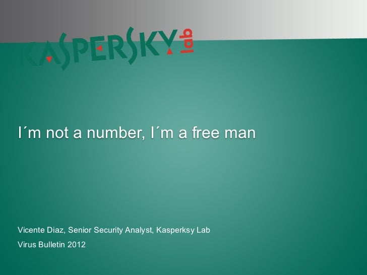 I´m not a number, I´m a free man Vicente Diaz, Senior Security Analyst, Kasperksy Lab Virus Bulletin 2012PAGE 1 |