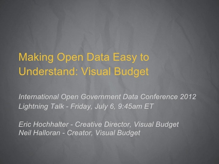 Making Open Data Easy toUnderstand: Visual BudgetInternational Open Government Data Conference 2012Lightning Talk - Friday...