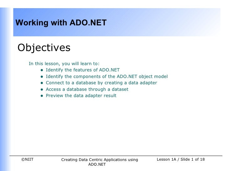 Working with ADO.NETObjectives    In this lesson, you will learn to:         • Identify the features of ADO.NET         • ...
