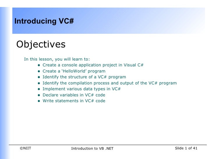 Introducing VC#Objectives  In this lesson, you will learn to:         • Create a console application project in Visual C# ...