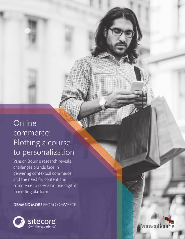 DEMAND MORE FROM COMMERCE Online commerce: Plotting a course to personalization Vanson Bourne research reveals challenges ...