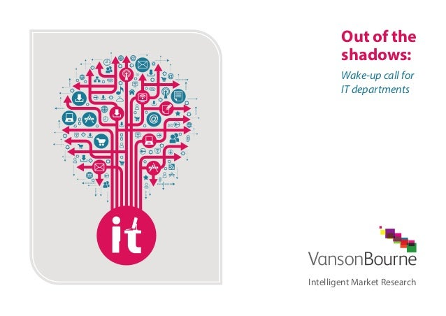 Out of the  shadows:  Wake-up call for  IT departments  Intelligent Market Research