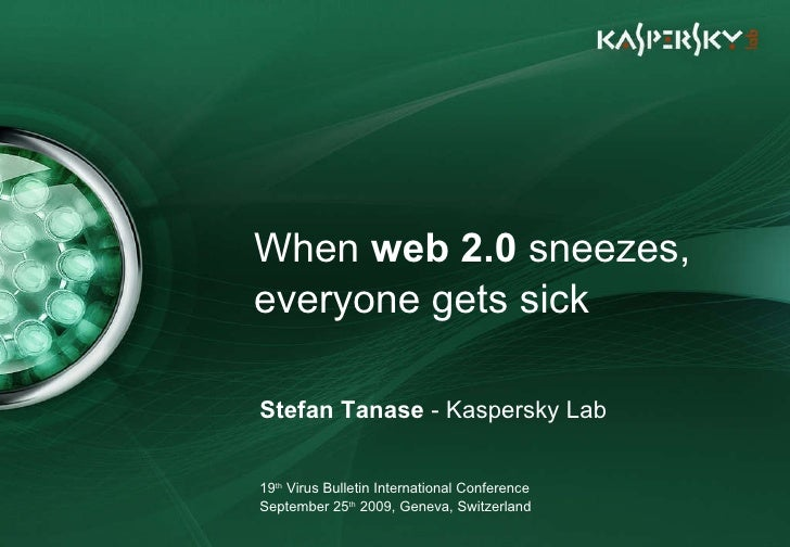 When  web 2.0  sneezes, everyone gets sick Stefan Tanase  - Kaspersky Lab 19 th  Virus Bulletin International Conference S...