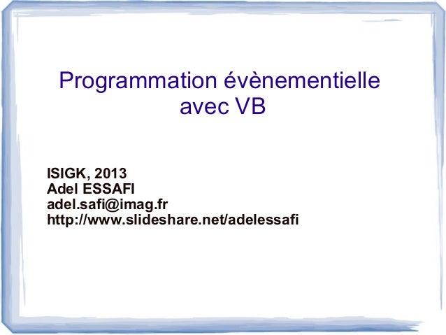 Programmation évènementielle avec VB ISIGK, 2013 Adel ESSAFI adel.safi@imag.fr http://www.slideshare.net/adelessafi