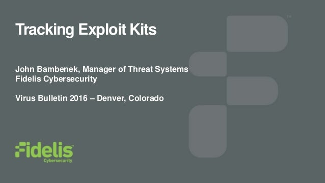 Tracking Exploit Kits John Bambenek, Manager of Threat Systems Fidelis Cybersecurity Virus Bulletin 2016 – Denver, Colorado