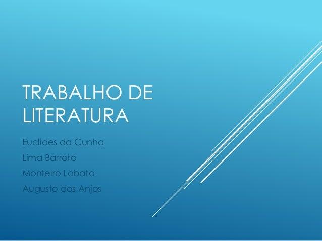 TRABALHO DE  LITERATURA  Euclides da Cunha  Lima Barreto  Monteiro Lobato  Augusto dos Anjos