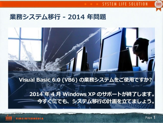 業務システム移⾏行行 -‐‑‒ 2014 年年問題 Page 1 Visual Basic 6.0 (VB6) の業務システムをご使⽤用ですか? 2014 年年 4 ⽉月 Windows XP のサポートが終了了しま...