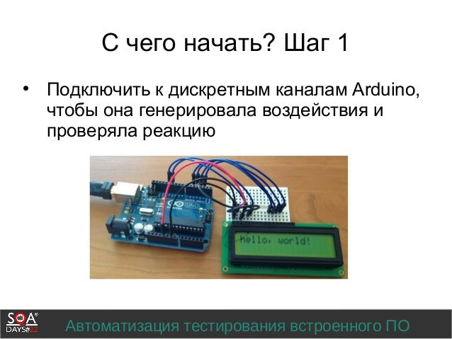 Автоматизация тестирования встроенного ПО С чего начать? Шаг 1  Подключить к дискретным каналам Arduino, чтобы она генери...