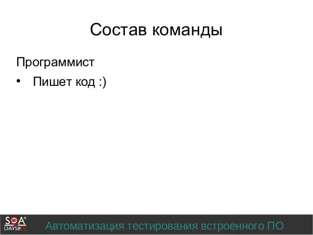 Автоматизация тестирования встроенного ПО Состав команды Программист  Пишет код :)