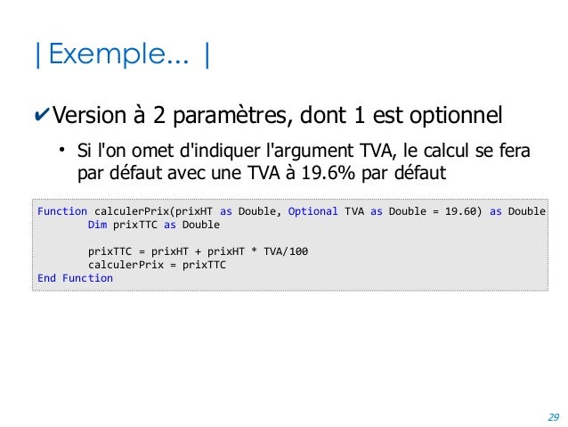 29 |Exemple... | ✔Version à 2 paramètres, dont 1 est optionnel ● Si l'on omet d'indiquer l'argument TVA, le calcul se fera...
