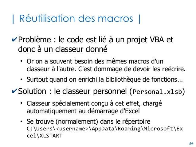 54 | Réutilisation des macros | ✔Problème : le code est lié à un projet VBA et donc à un classeur donné ● Or on a souvent ...
