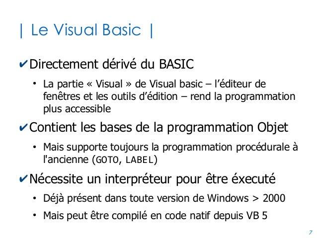 7 | Le Visual Basic | ✔Directement dérivé du BASIC ● La partie « Visual » de Visual basic – l'éditeur de fenêtres et les o...