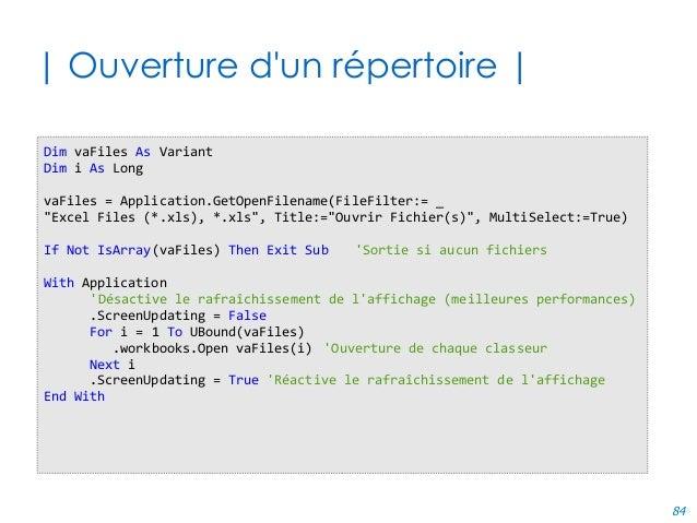 84 | Ouverture d'un répertoire | Dim vaFiles As Variant Dim i As Long vaFiles = Application.GetOpenFilename(FileFilter:= _...