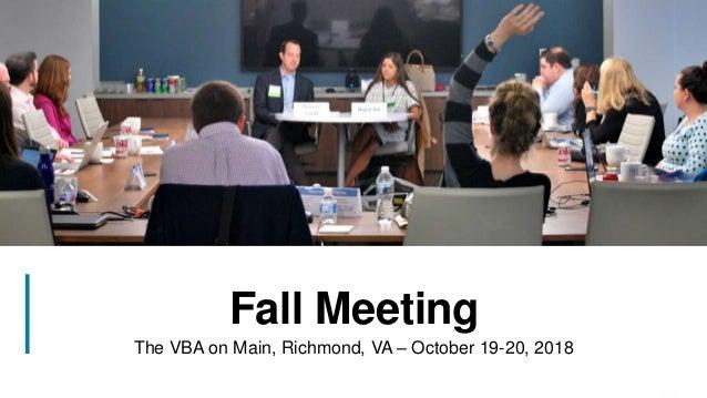11 Fall Meeting The VBA on Main, Richmond, VA – October 19-20, 2018