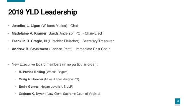 16 2019 YLD Leadership • Jennifer L. Ligon (Willams Mullen) - Chair • Madelaine A. Kramer (Sands Anderson PC) - Chair-Elec...