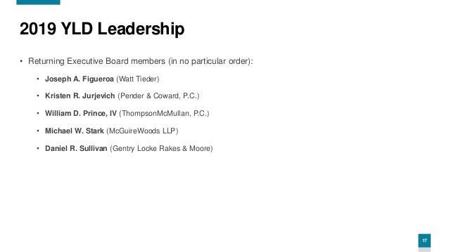 17 2019 YLD Leadership • Returning Executive Board members (in no particular order): • Joseph A. Figueroa (Watt Tieder) • ...