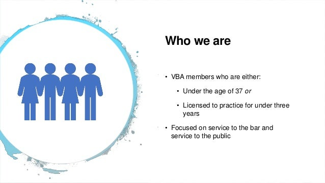 2 Who we are • VBA members who are either: • Under the age of 37 or • Licensed to practice for under three years • Focused...