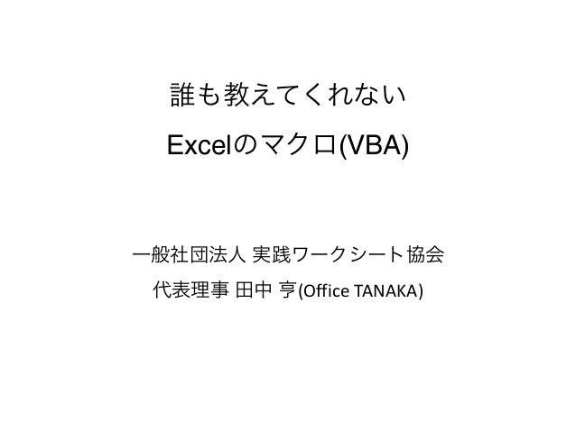 誰も教えてくれない Excelのマクロ(VBA) 一般社団法人 実践ワークシート協会 代表理事 田中 亨(Office  TANAKA)