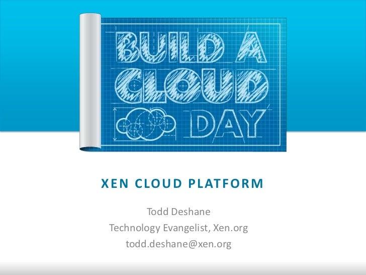 X E N C LO U D P L AT FO R M        Todd Deshane Technology Evangelist, Xen.org    todd.deshane@xen.org