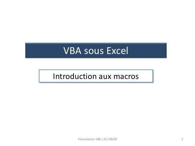 1 VBA sous Excel Introduction aux macros Présentation VBA / AC VIGIER