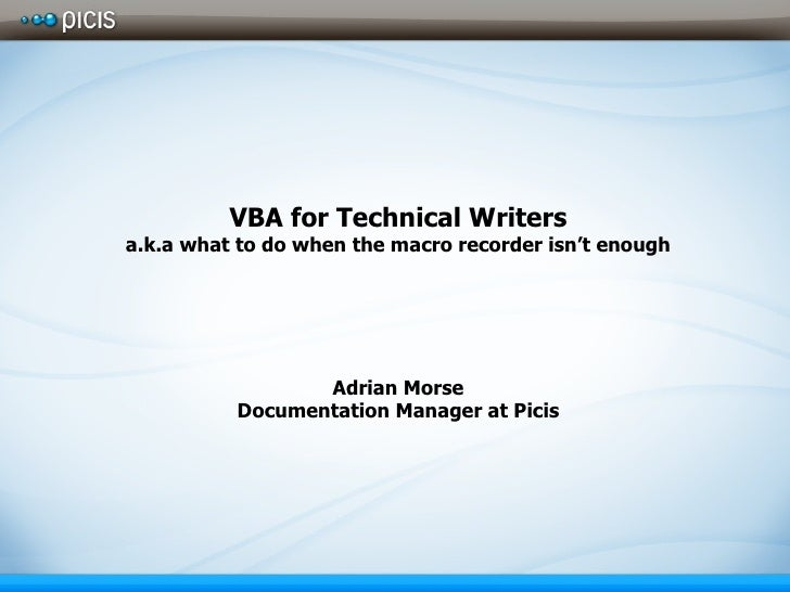 VBA for Technical Writers a.k.a what to do when the macro recorder isn't enough Adrian Morse Documentation Manager at Picis