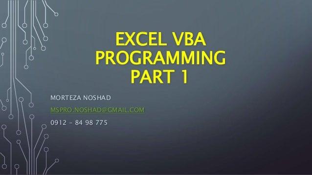 EXCEL VBA PROGRAMMING PART 1 MORTEZA NOSHAD MSPRO.NOSHAD@GMAIL.COM 0912 - 84 98 775