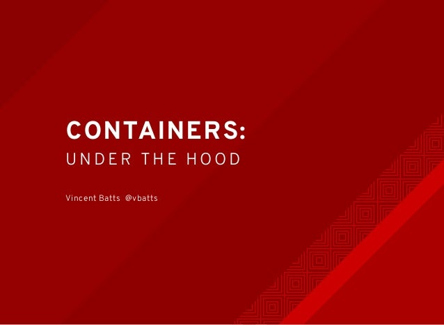 CONTAINERS: UNDER THE HOOD Vincent Batts @vbatts