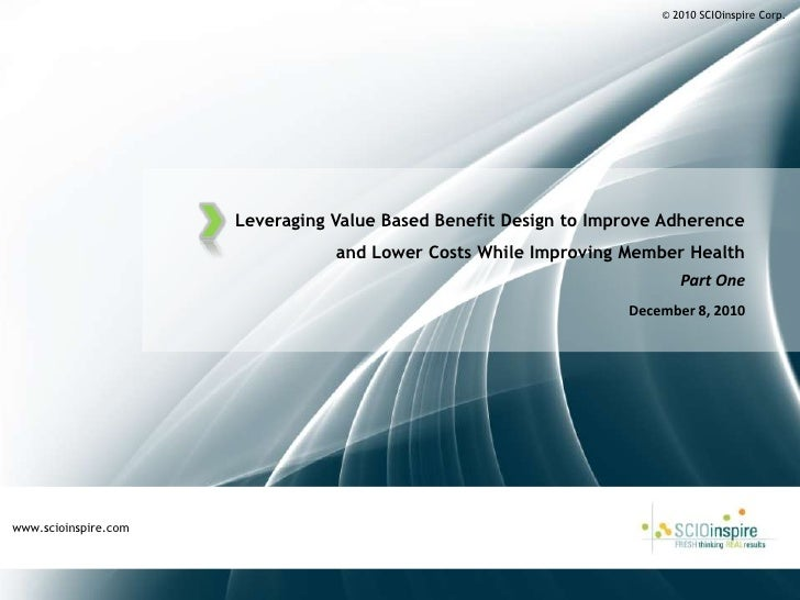 © 2010 SCIOinspire Corp.<br />Leveraging Value Based Benefit Design to Improve Adherence and Lower Costs While Improving M...