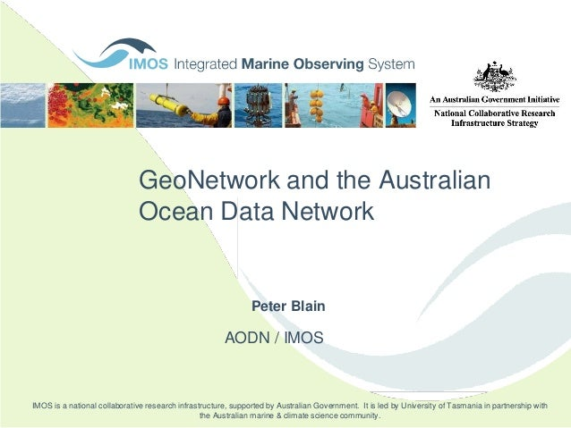 GeoNetwork and the Australian Ocean Data Network AODN / IMOS Peter Blain IMOS is a national collaborative research infrast...