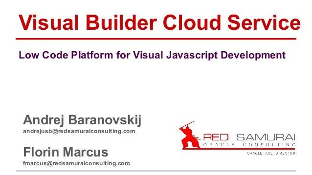 Visual Builder Cloud Service Andrej Baranovskij andrejusb@redsamuraiconsulting.com Florin Marcus fmarcus@redsamuraiconsult...