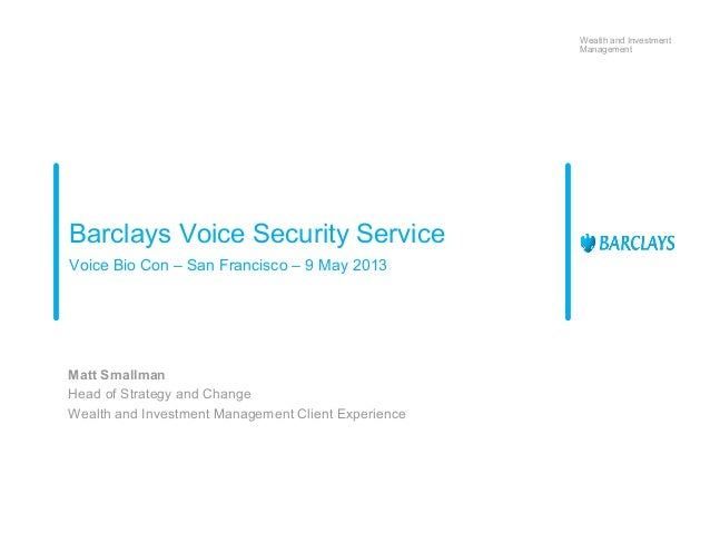 Wealth and InvestmentManagementBarclays Voice Security ServiceVoice Bio Con – San Francisco – 9 May 2013Matt SmallmanHead ...