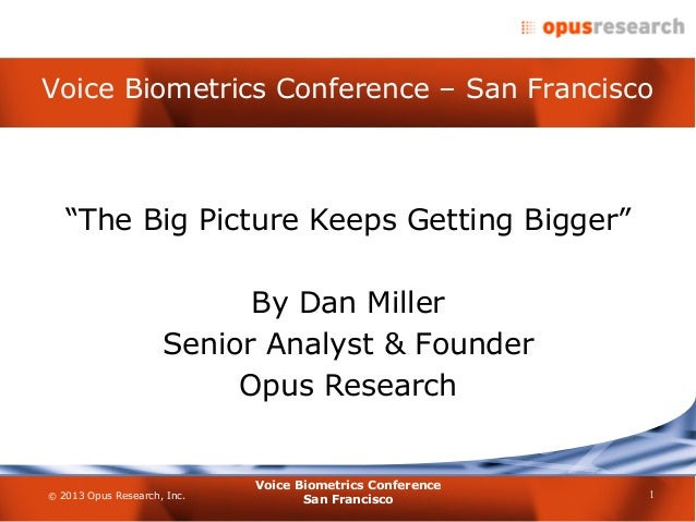 """© 2013 Opus Research, Inc.Voice Biometrics Conference – San Francisco1Voice Biometrics ConferenceSan Francisco""""The Big Pic..."""