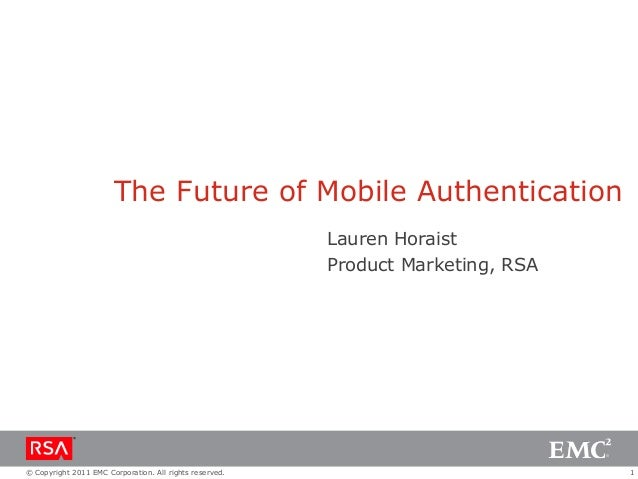 1© Copyright 2011 EMC Corporation. All rights reserved.The Future of Mobile AuthenticationLauren HoraistProduct Marketing,...