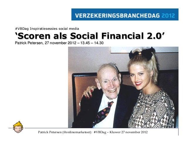 #VBDag Inspiratiesessies social media'Scoren als Social Financial 2.0'Patrick Petersen, 27 november 2012 – 13.45 – 14.30  ...