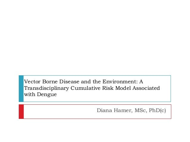Vector Borne Disease and the Environment: A Transdisciplinary Cumulative Risk Model Associated with Dengue Diana Hamer, MS...