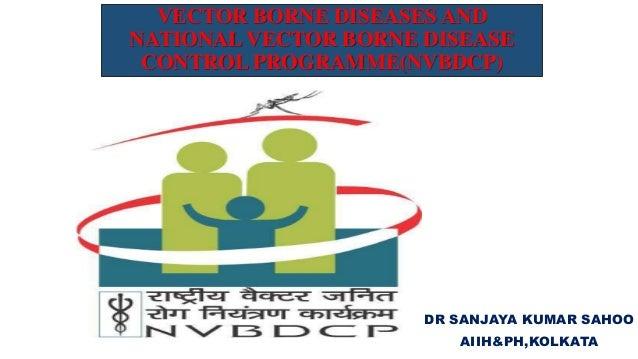 VECTOR BORNE DISEASES AND NATIONAL VECTOR BORNE DISEASE CONTROL PROGRAMME(NVBDCP) DR SANJAYA KUMAR SAHOO AIIH&PH,KOLKATA
