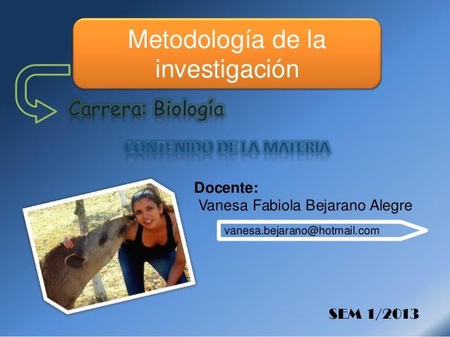 Carrera: Biología Docente: Vanesa Fabiola Bejarano Alegre SEM 1/2013 Metodología de la investigación vanesa.bejarano@hotma...