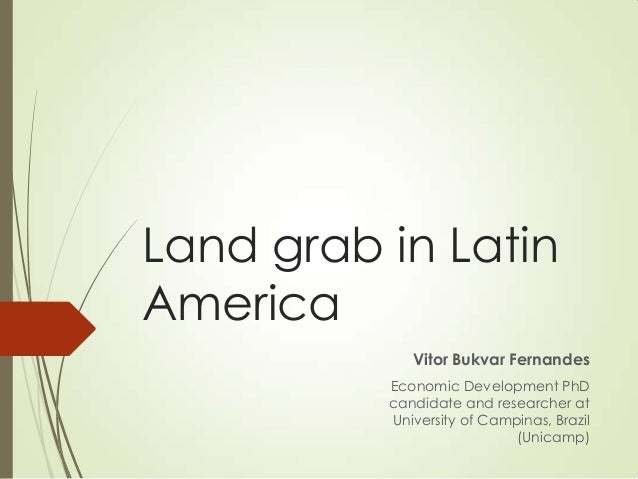 Land grab in Latin America Vitor Bukvar Fernandes Economic Development PhD candidate and researcher at University of Campi...
