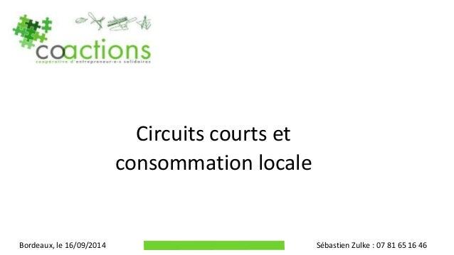 Circuits courts et consommation locale Bordeaux, le 16/09/2014 Sébastien Zulke : 07 81 65 16 46